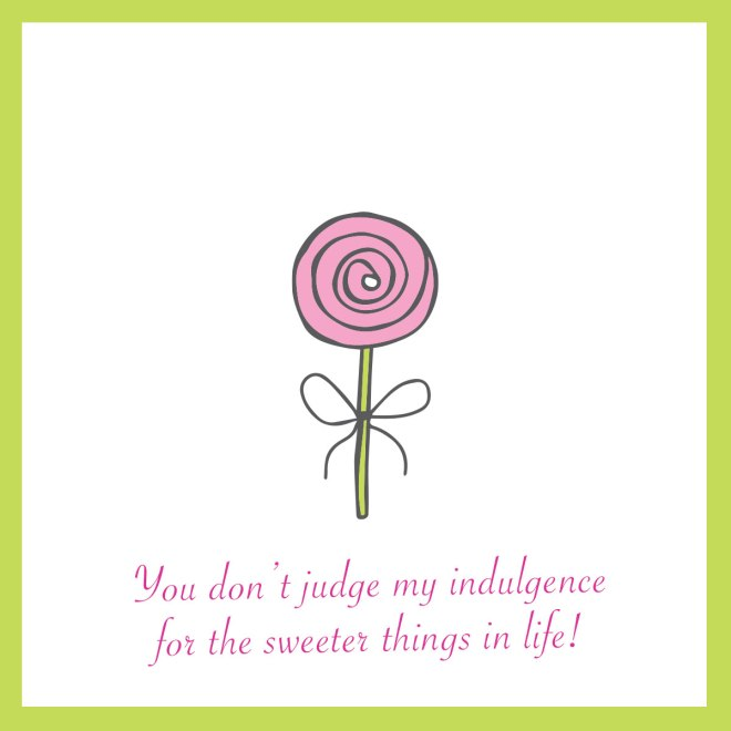 you-do-not-judge-my-indulgence-for-the-sweeter-things-in-life